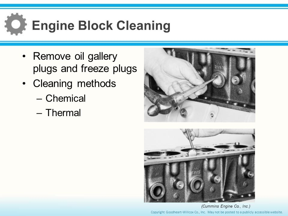 Engine Block Cleaning Remove oil gallery plugs and freeze plugs