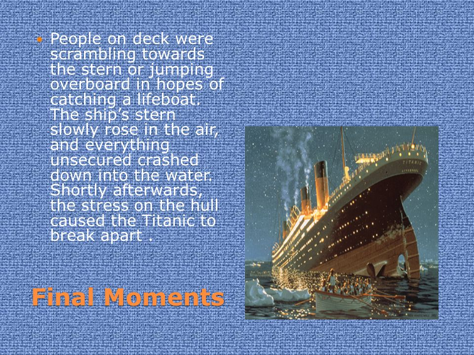 People on deck were scrambling towards the stern or jumping overboard in hopes of catching a lifeboat. The ship's stern slowly rose in the air, and everything unsecured crashed down into the water. Shortly afterwards, the stress on the hull caused the Titanic to break apart .