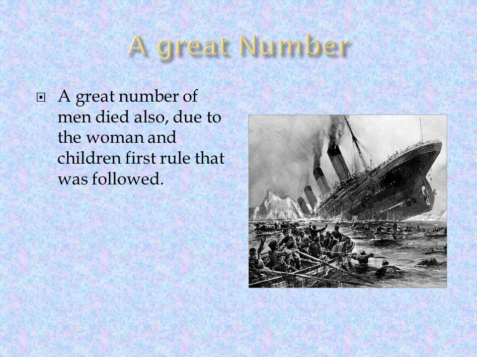 A great Number A great number of men died also, due to the woman and children first rule that was followed.