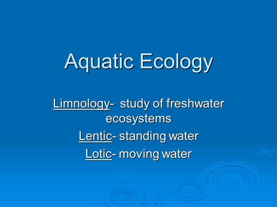 Aquatic Ecology Limnology- study of freshwater ecosystems