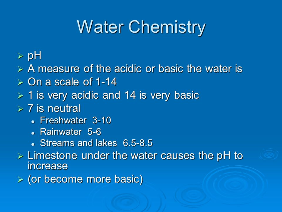 Water Chemistry pH A measure of the acidic or basic the water is