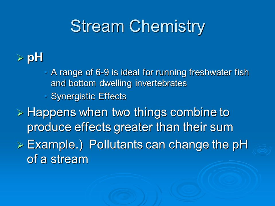 Stream Chemistry pH. A range of 6-9 is ideal for running freshwater fish and bottom dwelling invertebrates.