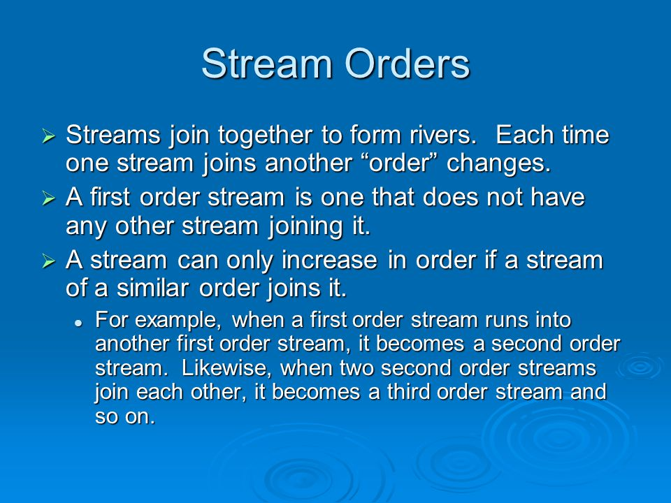 Stream Orders Streams join together to form rivers. Each time one stream joins another order changes.