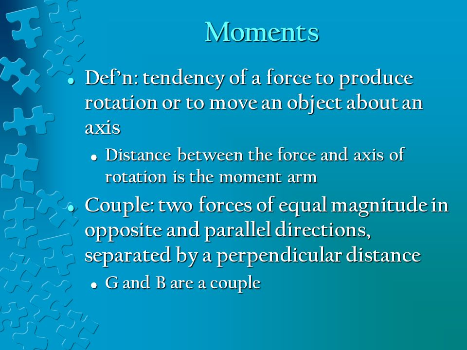 Moments Def'n: tendency of a force to produce rotation or to move an object about an axis.