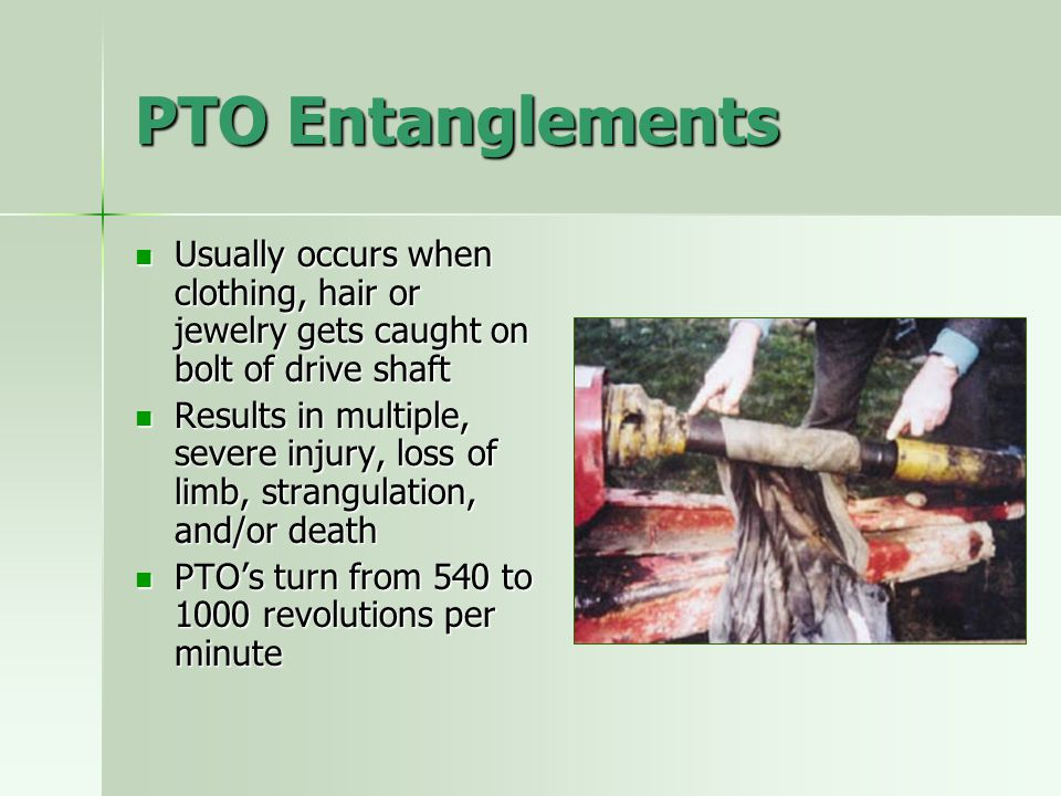 PTO Entanglements Usually occurs when clothing, hair or jewelry gets caught on bolt of drive shaft.