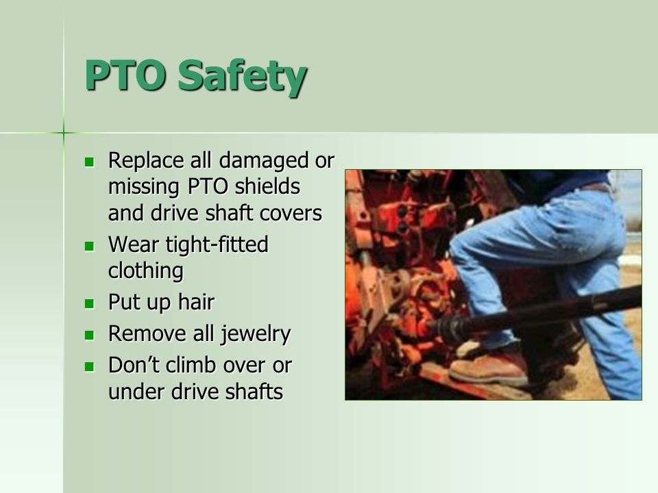 PTO Safety Replace all damaged or missing PTO shields and drive shaft covers. Wear tight-fitted clothing.