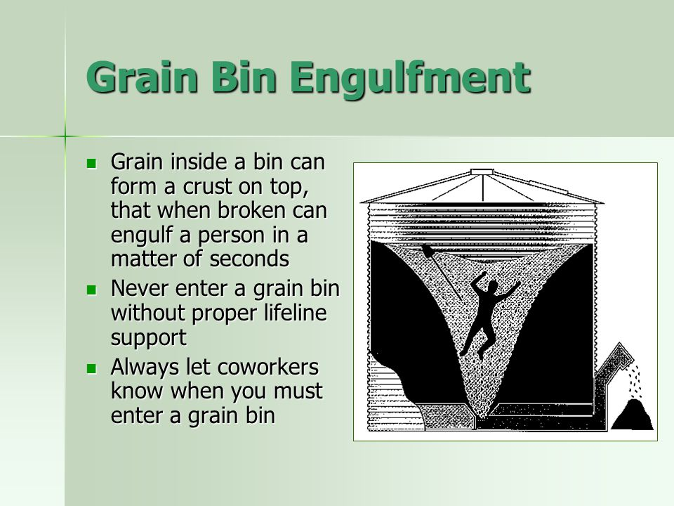 Grain Bin Engulfment Grain inside a bin can form a crust on top, that when broken can engulf a person in a matter of seconds.