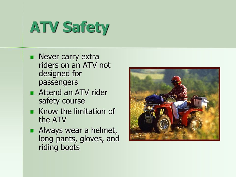 ATV Safety Never carry extra riders on an ATV not designed for passengers. Attend an ATV rider safety course.