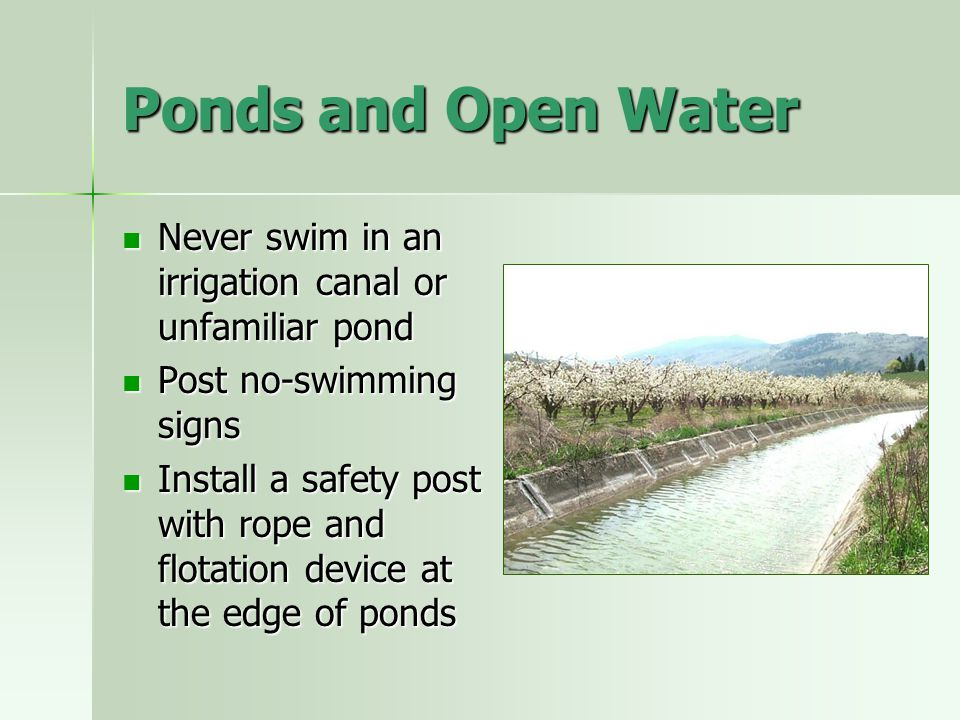 Ponds and Open Water Never swim in an irrigation canal or unfamiliar pond. Post no-swimming signs.