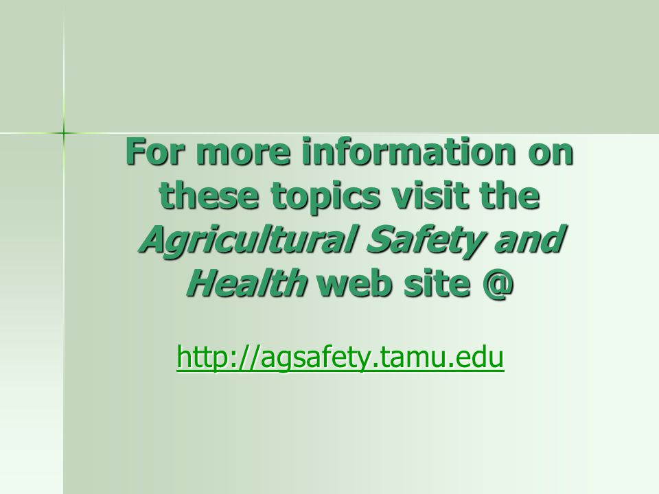 For more information on these topics visit the Agricultural Safety and Health web site @