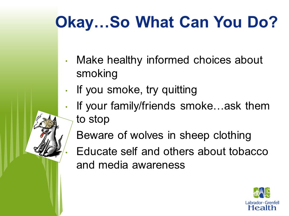 Okay…So What Can You Do Make healthy informed choices about smoking