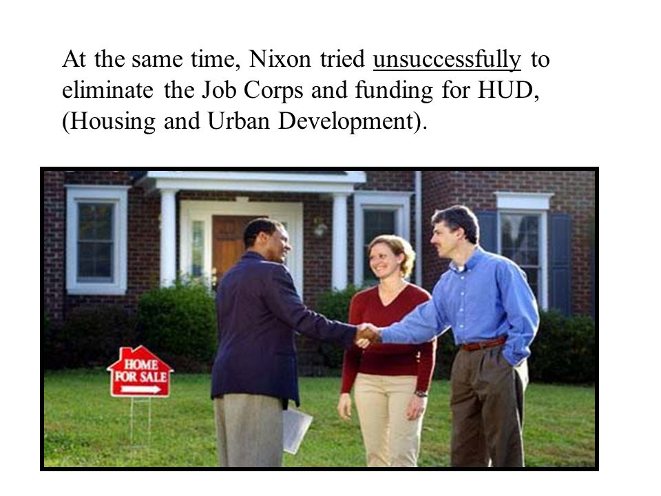 At the same time, Nixon tried unsuccessfully to eliminate the Job Corps and funding for HUD, (Housing and Urban Development).