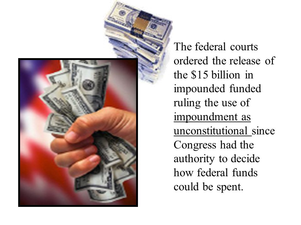 The federal courts ordered the release of the $15 billion in impounded funded ruling the use of impoundment as unconstitutional since Congress had the authority to decide how federal funds could be spent.