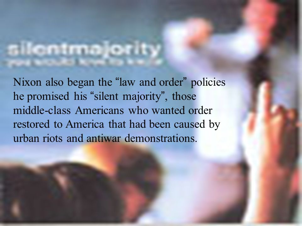 Nixon also began the law and order policies he promised his silent majority , those middle-class Americans who wanted order restored to America that had been caused by urban riots and antiwar demonstrations.