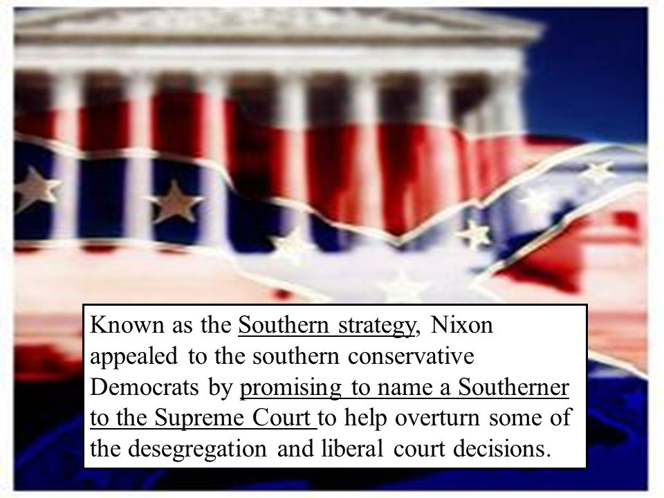 Known as the Southern strategy, Nixon appealed to the southern conservative Democrats by promising to name a Southerner to the Supreme Court to help overturn some of the desegregation and liberal court decisions.