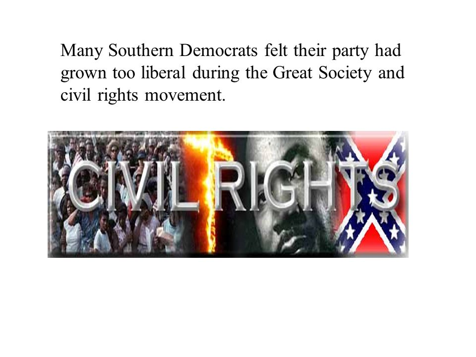 Many Southern Democrats felt their party had grown too liberal during the Great Society and civil rights movement.
