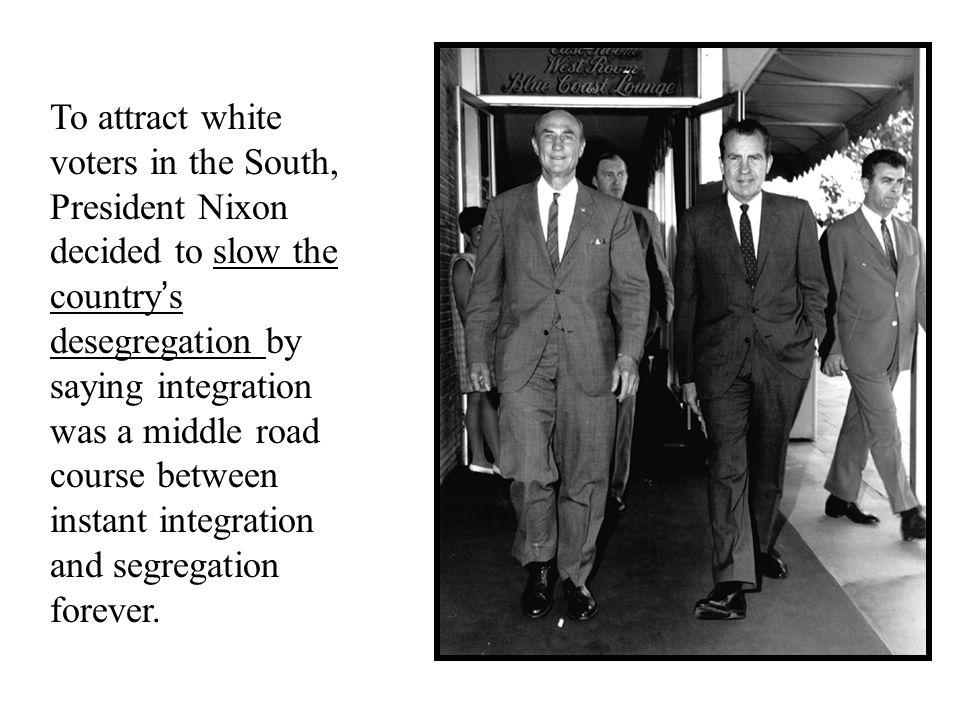 To attract white voters in the South, President Nixon decided to slow the country's desegregation by saying integration was a middle road course between instant integration and segregation forever.