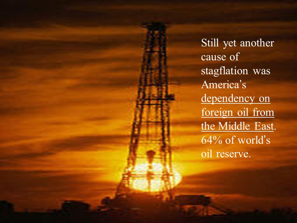 Still yet another cause of stagflation was America's dependency on foreign oil from the Middle East.