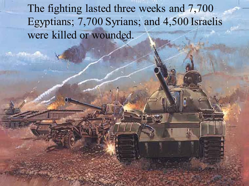 The fighting lasted three weeks and 7,700 Egyptians; 7,700 Syrians; and 4,500 Israelis were killed or wounded.