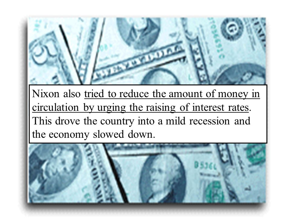 Nixon also tried to reduce the amount of money in circulation by urging the raising of interest rates.
