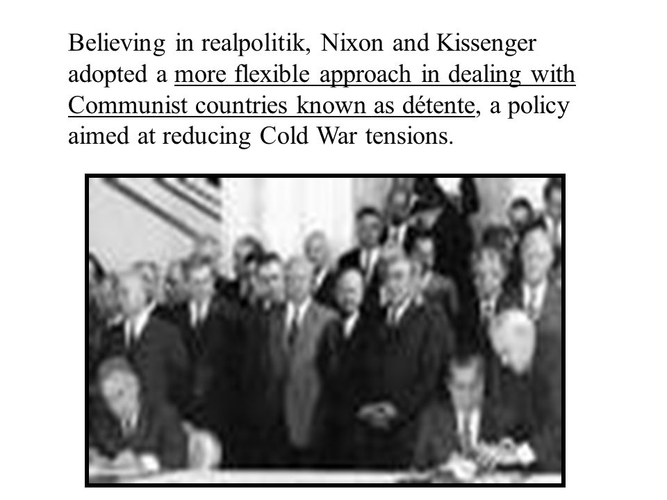 Believing in realpolitik, Nixon and Kissenger adopted a more flexible approach in dealing with Communist countries known as détente, a policy aimed at reducing Cold War tensions.