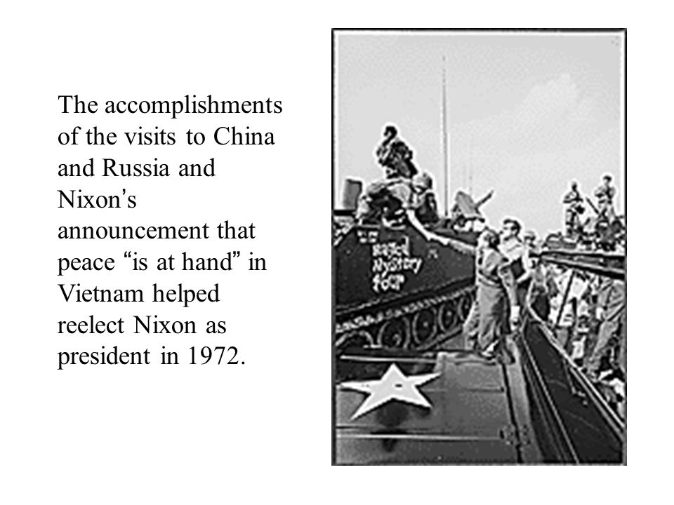 The accomplishments of the visits to China and Russia and Nixon's announcement that peace is at hand in Vietnam helped reelect Nixon as president in 1972.