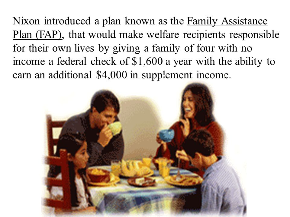 Nixon introduced a plan known as the Family Assistance Plan (FAP), that would make welfare recipients responsible for their own lives by giving a family of four with no income a federal check of $1,600 a year with the ability to earn an additional $4,000 in supplement income.