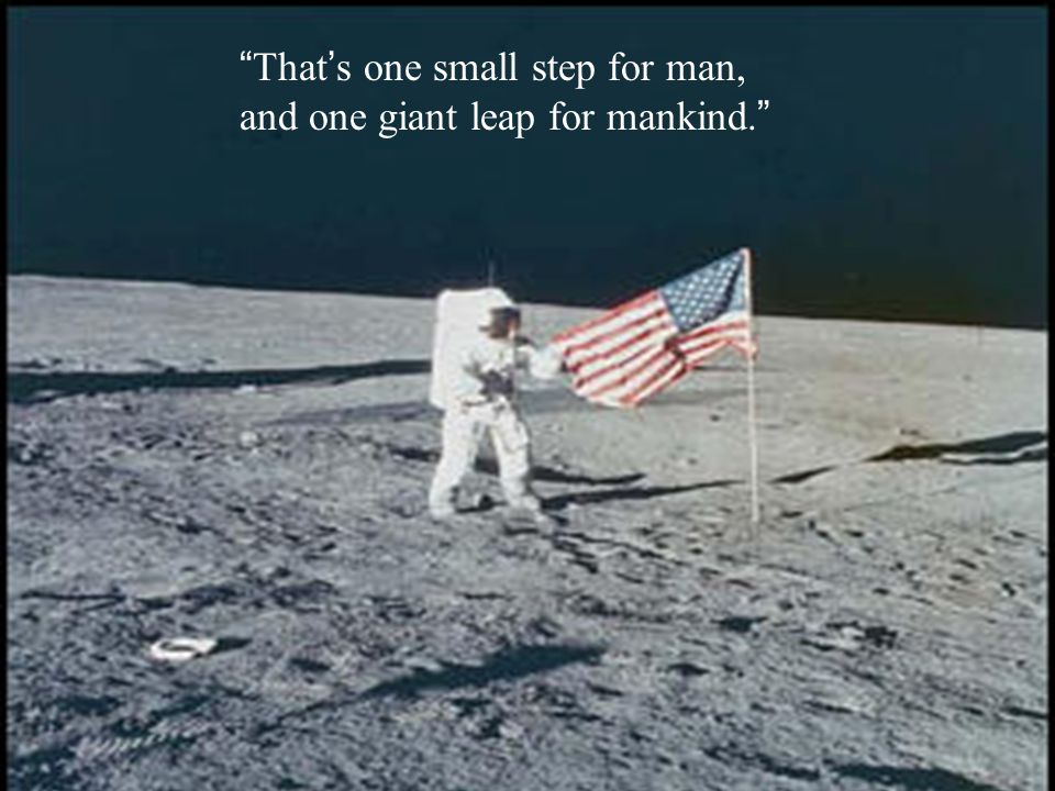 That's one small step for man, and one giant leap for mankind.