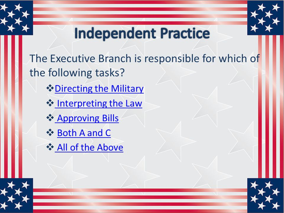 Independent Practice The Executive Branch is responsible for which of the following tasks Directing the Military.