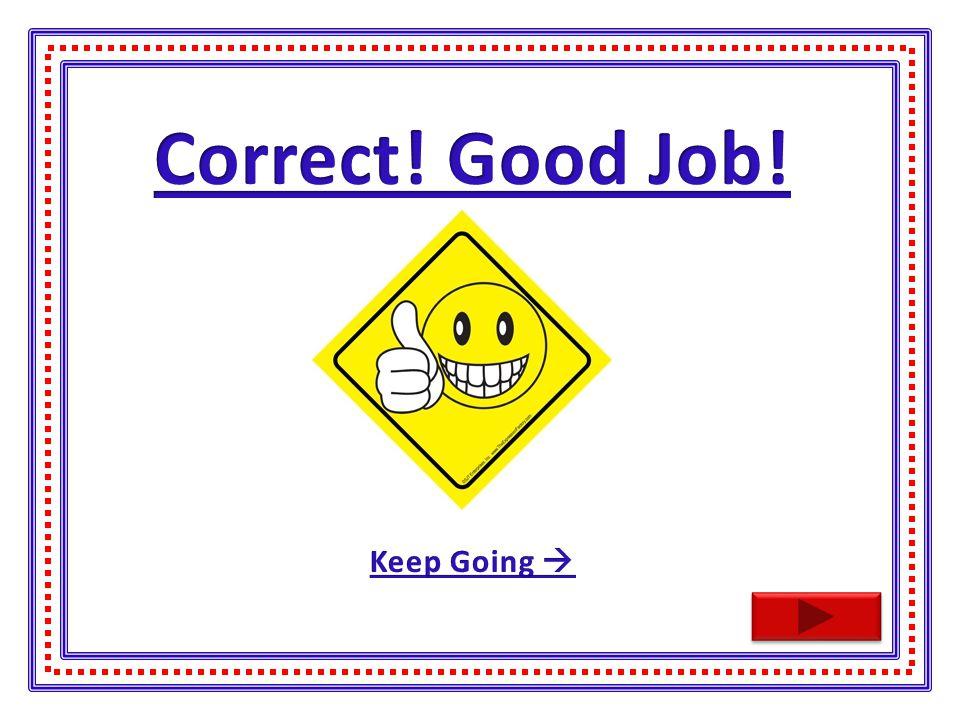 Correct! Good Job! Keep Going 