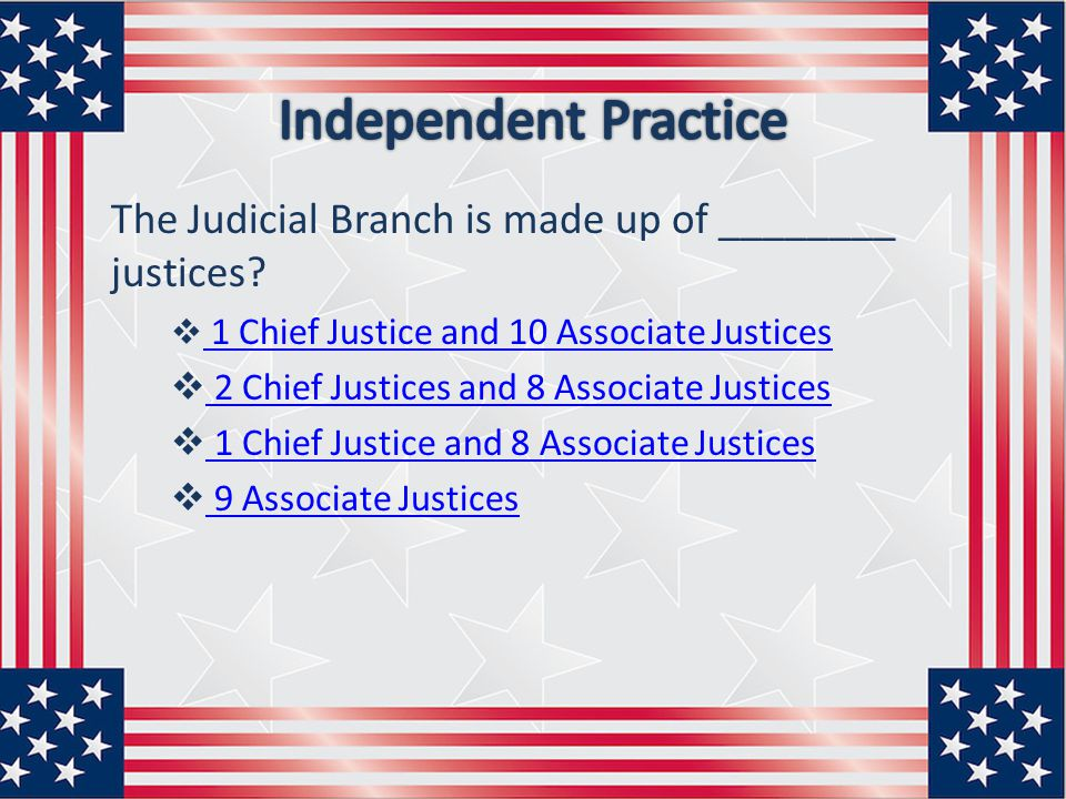 Independent Practice The Judicial Branch is made up of ________ justices 1 Chief Justice and 10 Associate Justices.