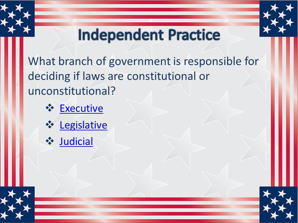 Independent Practice What branch of government is responsible for deciding if laws are constitutional or unconstitutional