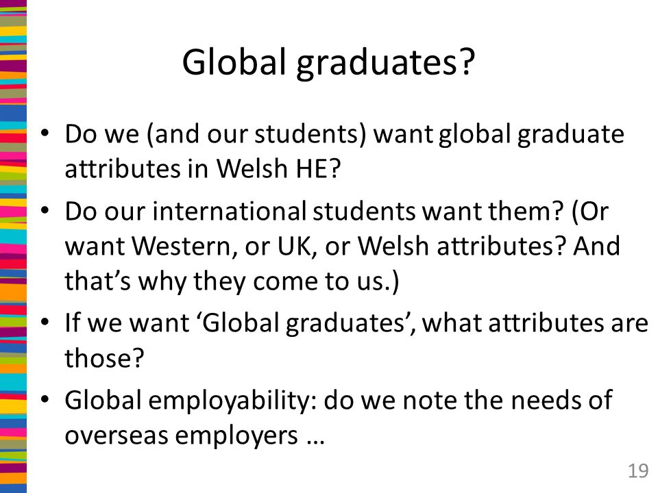 Global graduates Do we (and our students) want global graduate attributes in Welsh HE