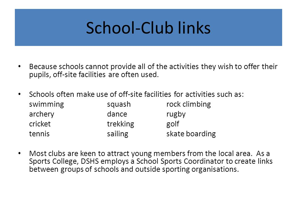 School-Club links Because schools cannot provide all of the activities they wish to offer their pupils, off-site facilities are often used.