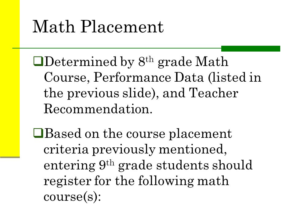 Math Placement Determined by 8th grade Math Course, Performance Data (listed in the previous slide), and Teacher Recommendation.