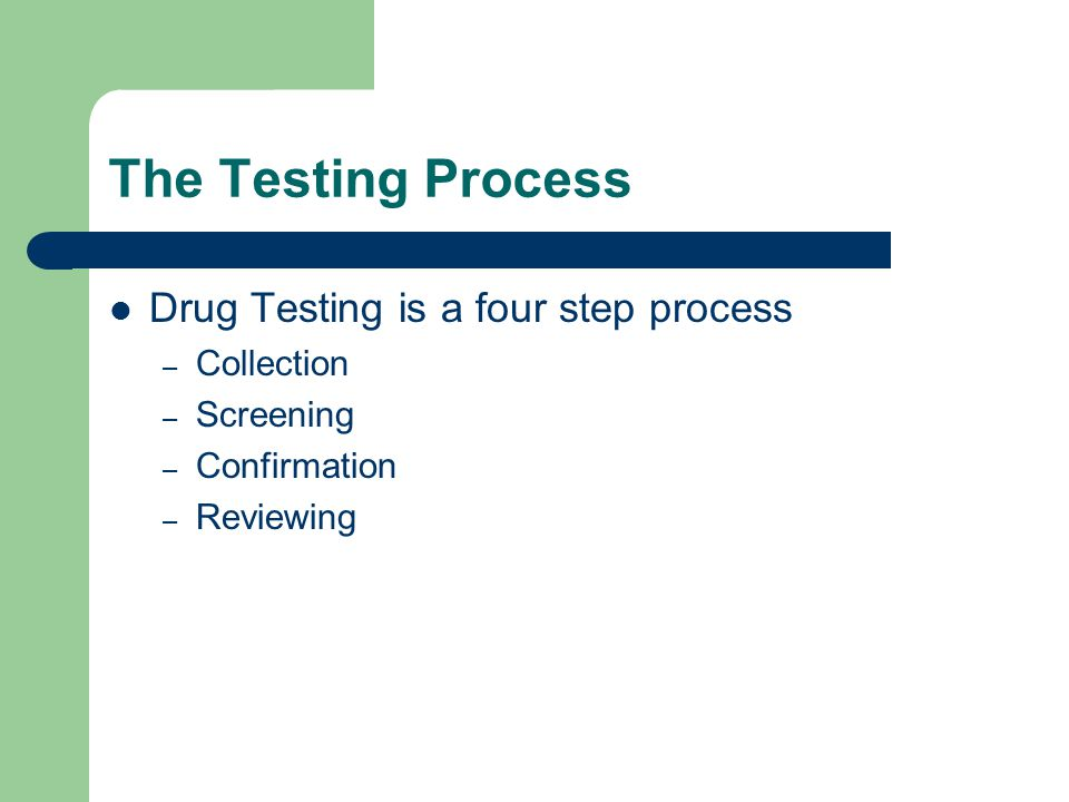 The Testing Process Drug Testing is a four step process Collection