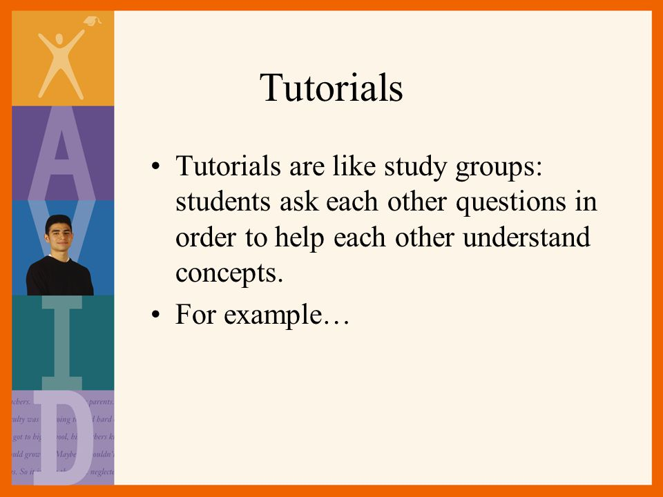 Tutorials Tutorials are like study groups: students ask each other questions in order to help each other understand concepts.