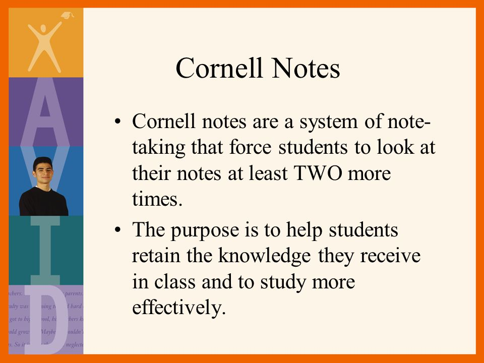 Cornell Notes Cornell notes are a system of note-taking that force students to look at their notes at least TWO more times.