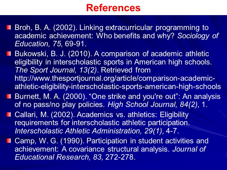 References Broh, B. A. (2002). Linking extracurricular programming to academic achievement: Who benefits and why Sociology of Education, 75, 69-91.