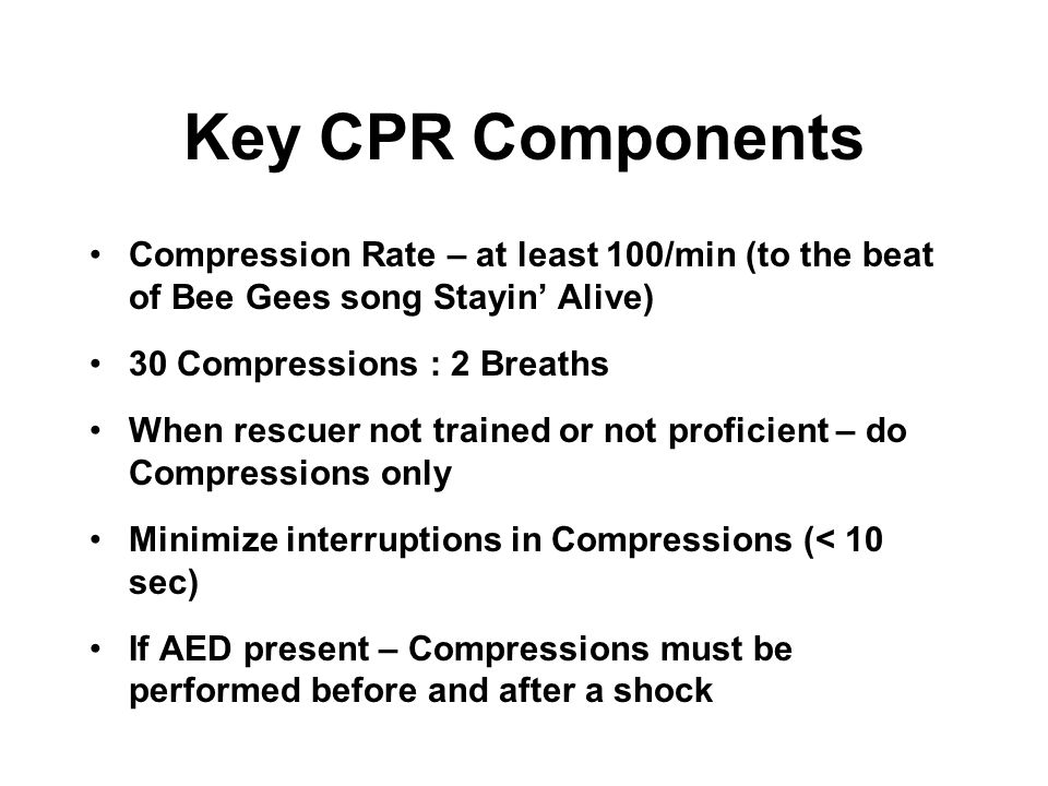 Key CPR Components Compression Rate – at least 100/min (to the beat of Bee Gees song Stayin' Alive)