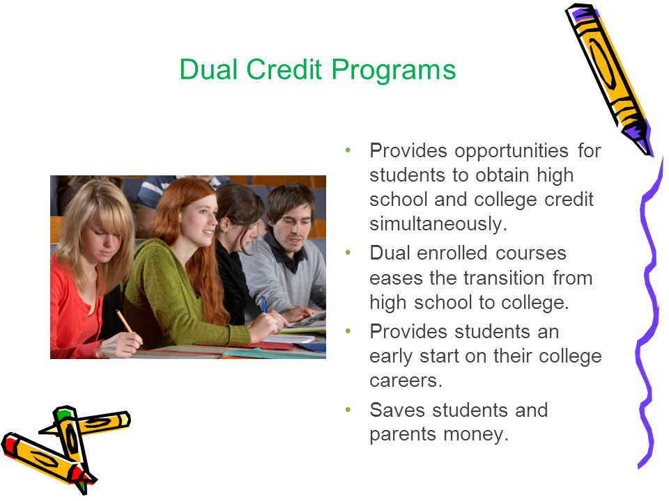 Dual Credit Programs Provides opportunities for students to obtain high school and college credit simultaneously.