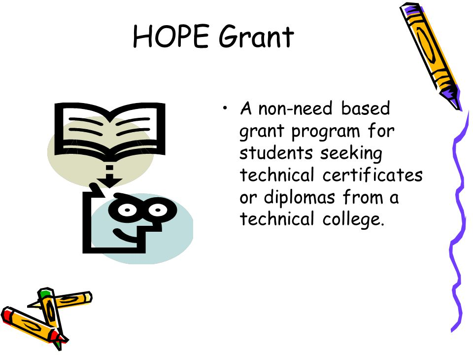HOPE Grant A non-need based grant program for students seeking technical certificates or diplomas from a technical college.