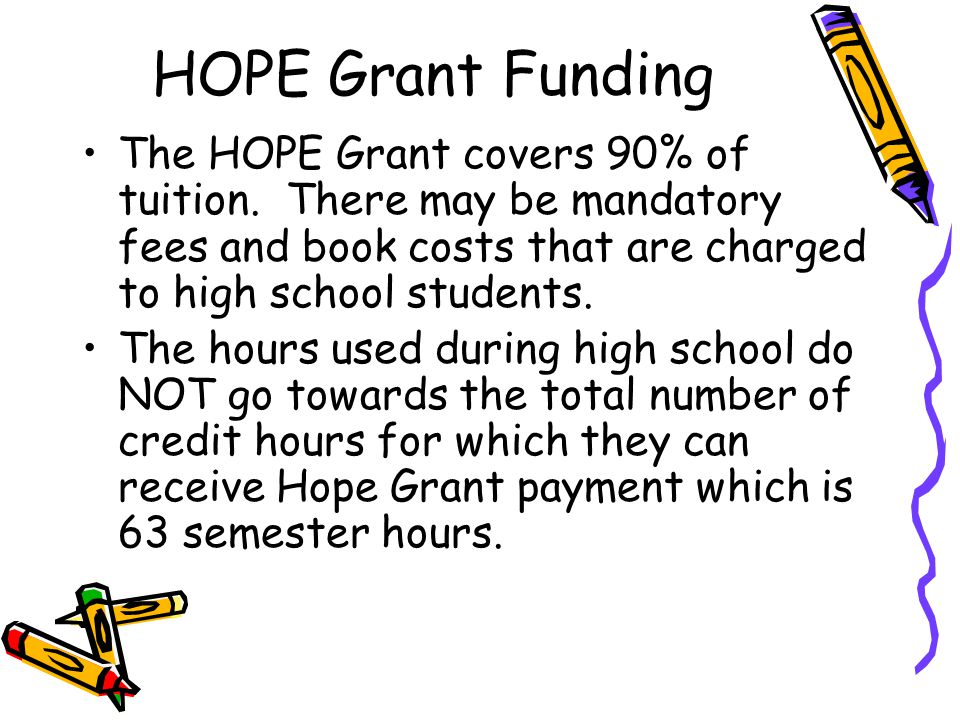 HOPE Grant Funding The HOPE Grant covers 90% of tuition. There may be mandatory fees and book costs that are charged to high school students.