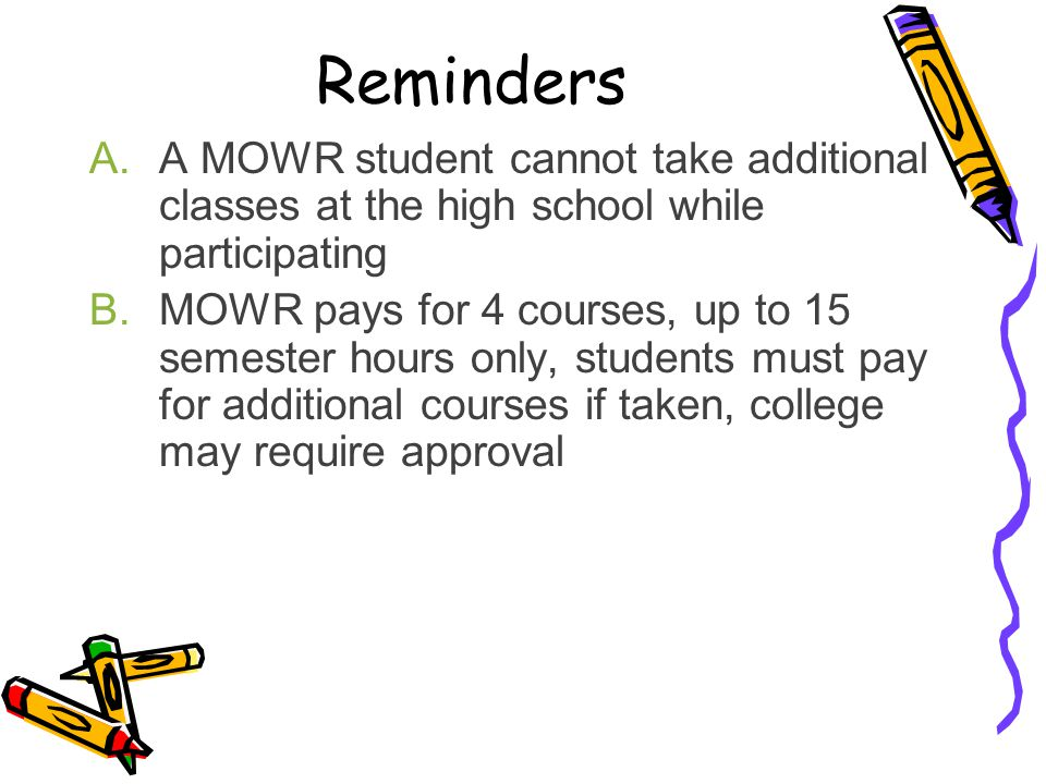 Reminders A MOWR student cannot take additional classes at the high school while participating.