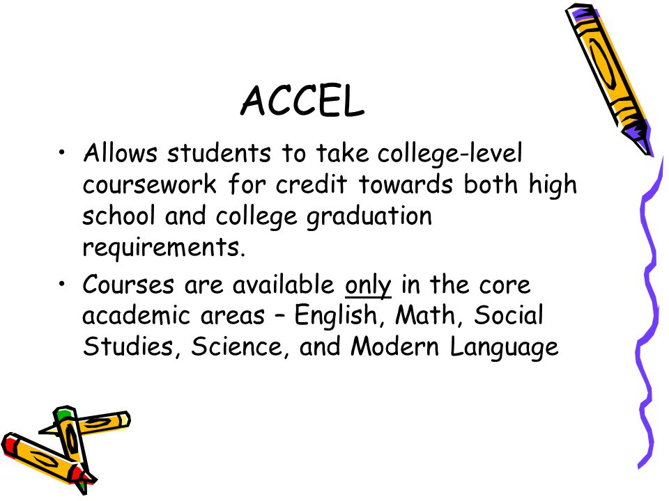 ACCEL Allows students to take college-level coursework for credit towards both high school and college graduation requirements.
