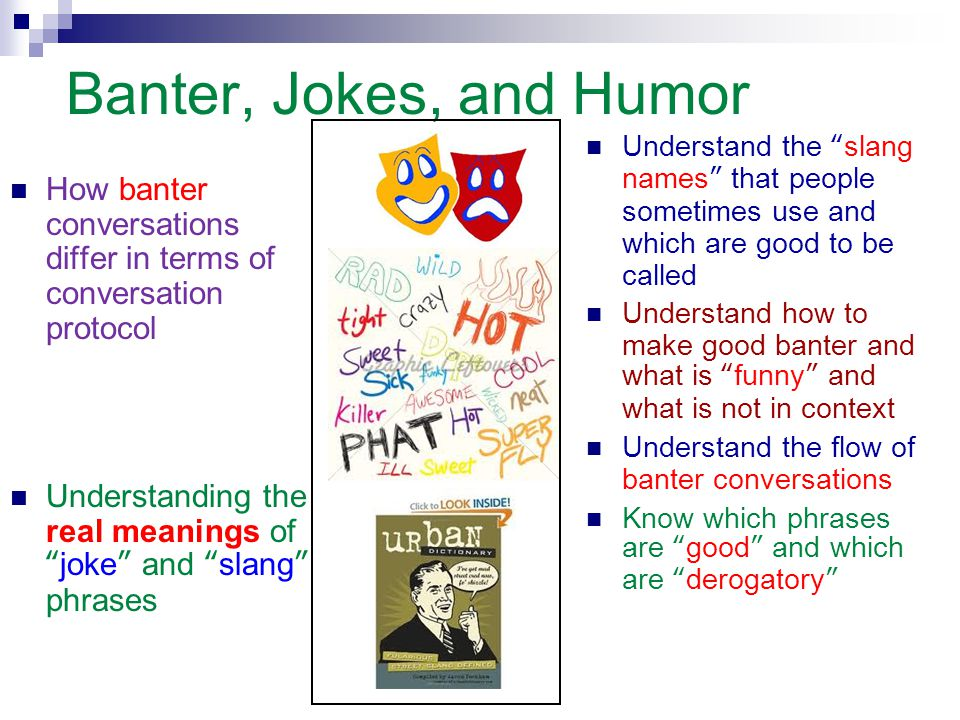 Banter, Jokes, and Humor Understand the slang names that people sometimes use and which are good to be called.