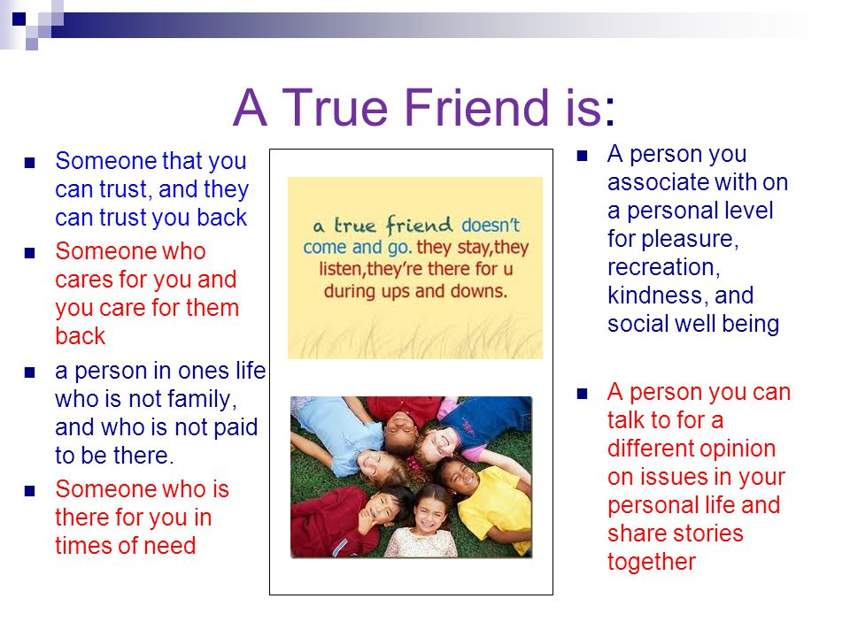 A True Friend is: A person you associate with on a personal level for pleasure, recreation, kindness, and social well being.