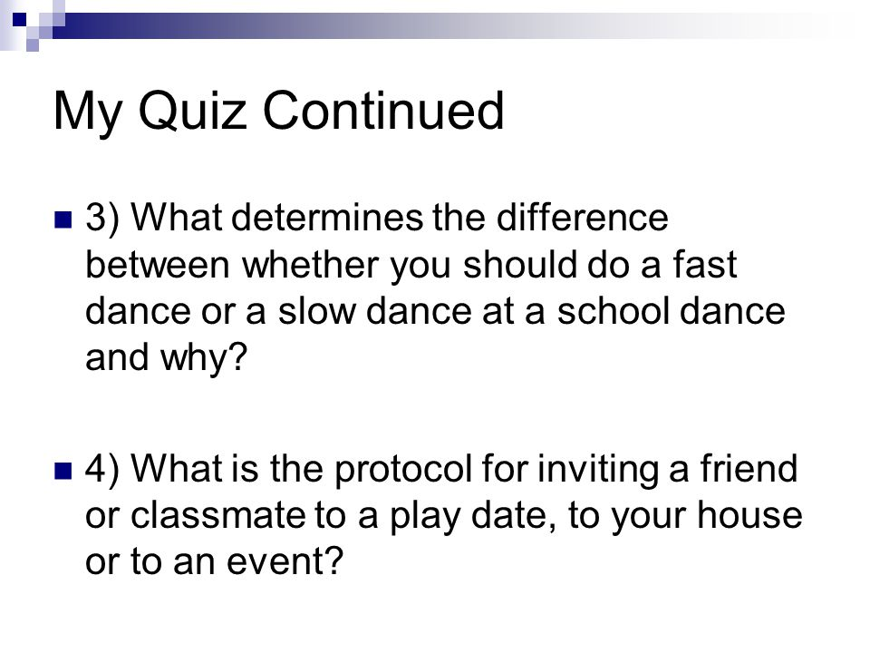 My Quiz Continued 3) What determines the difference between whether you should do a fast dance or a slow dance at a school dance and why