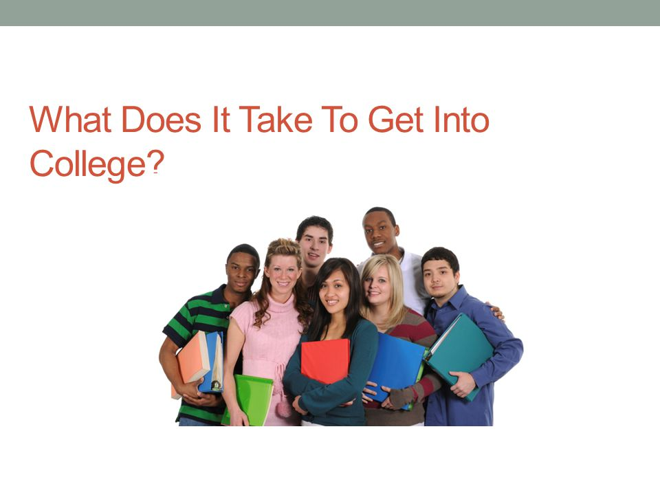 What Does It Take To Get Into College