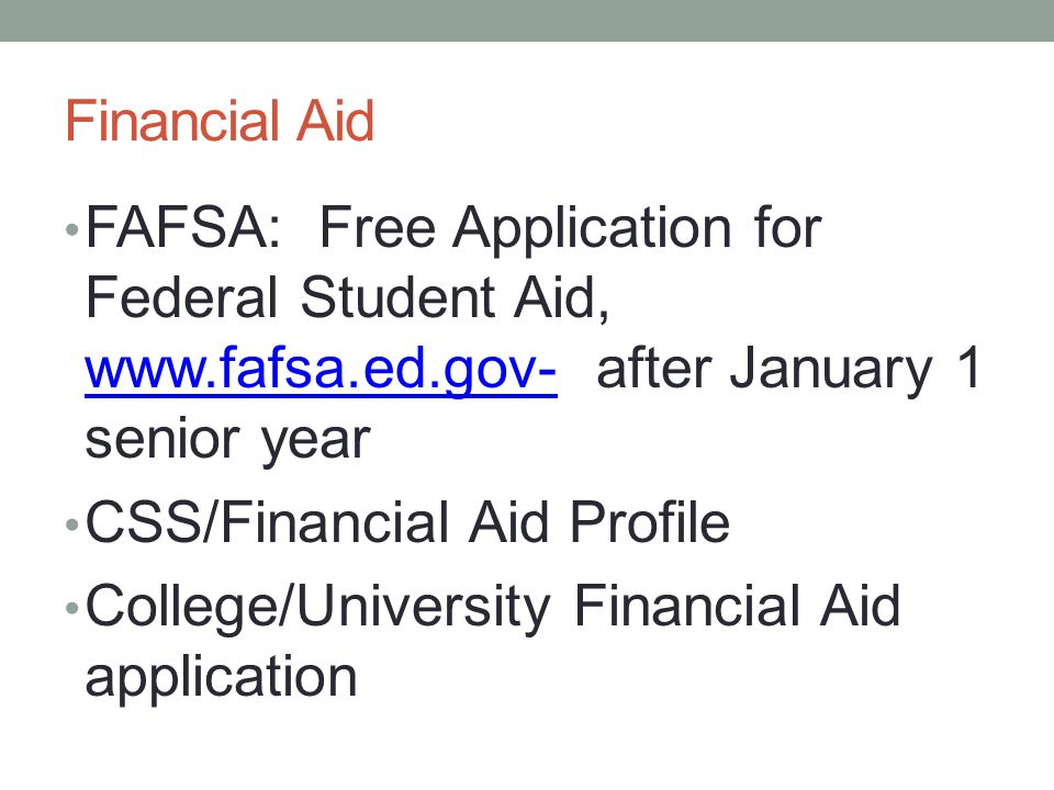 Financial Aid FAFSA: Free Application for Federal Student Aid, www.fafsa.ed.gov- after January 1 senior year.